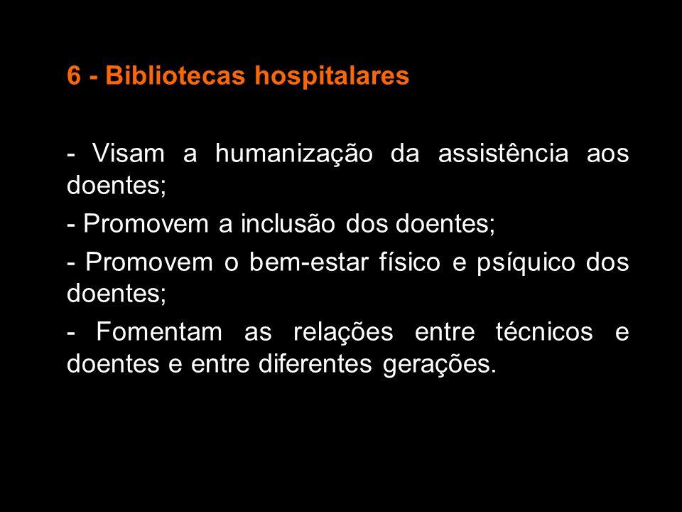 6 - Bibliotecas hospitalares - Visam a humanização da assistência aos doentes; - Promovem a inclusão dos doentes; - Promovem o bem-estar físico e psíq