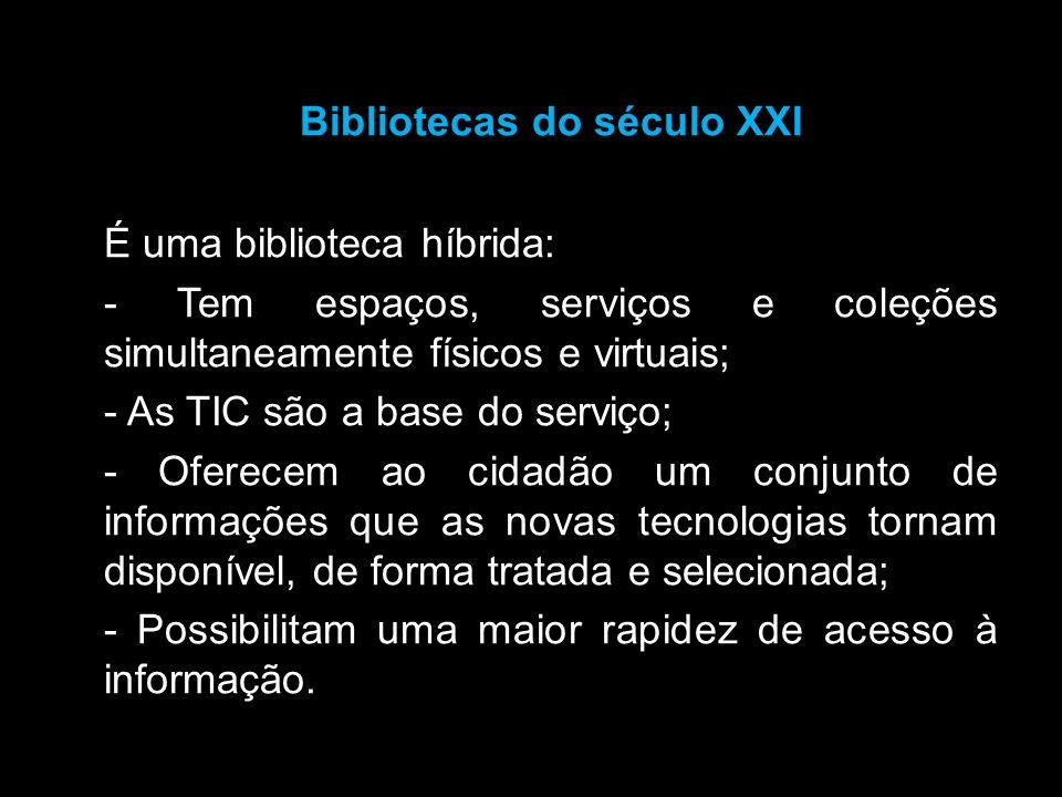 Bibliotecas do século XXI É uma biblioteca híbrida: - Tem espaços, serviços e coleções simultaneamente físicos e virtuais; - As TIC são a base do serv