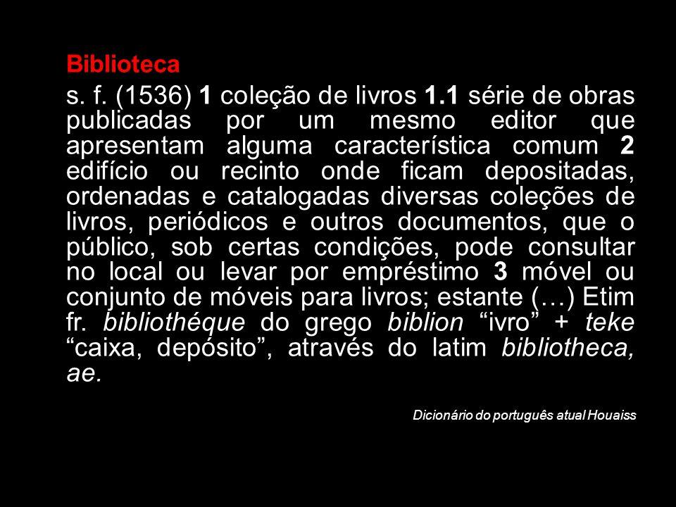Biblioteca s. f. (1536) 1 coleção de livros 1.1 série de obras publicadas por um mesmo editor que apresentam alguma característica comum 2 edifício ou