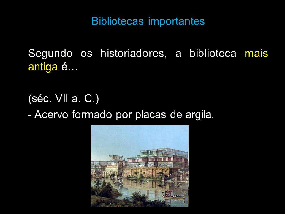 Bibliotecas importantes Segundo os historiadores, a biblioteca mais antiga é… (séc. VII a. C.) - Acervo formado por placas de argila.