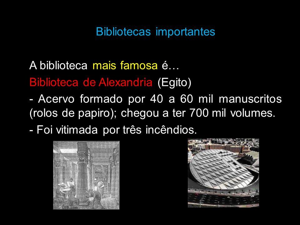 Bibliotecas importantes A biblioteca mais famosa é… Biblioteca de Alexandria (Egito) - Acervo formado por 40 a 60 mil manuscritos (rolos de papiro); c