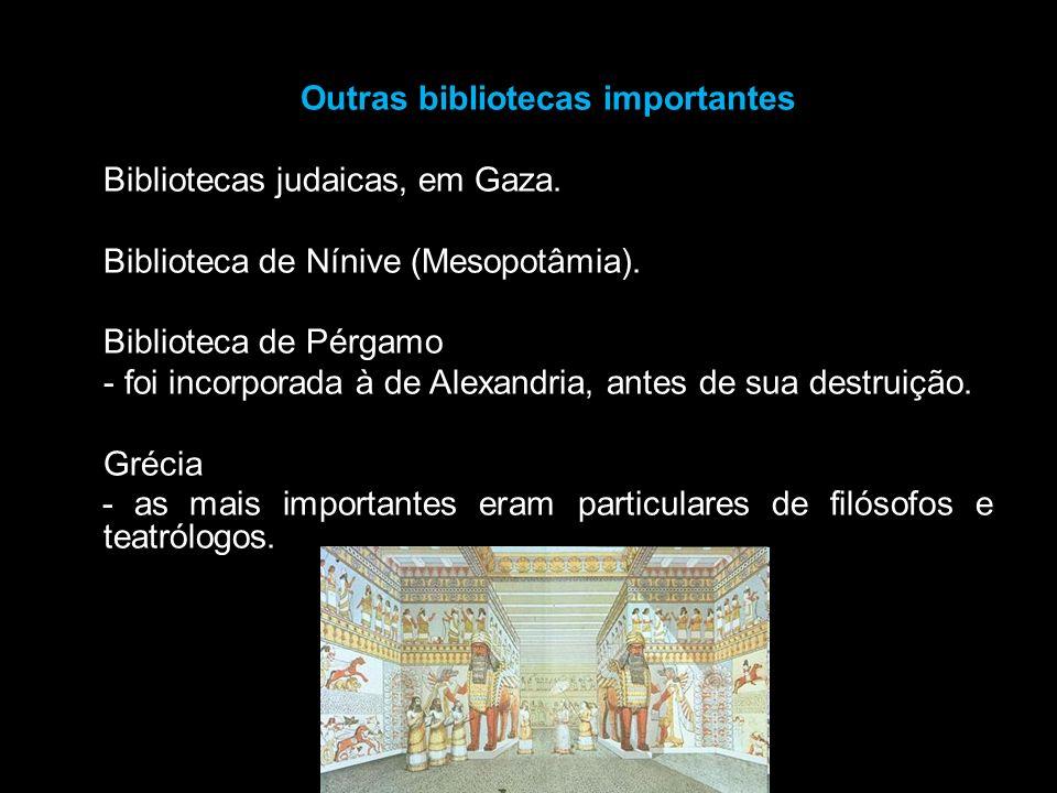 Outras bibliotecas importantes Bibliotecas judaicas, em Gaza. Biblioteca de Nínive (Mesopotâmia). Biblioteca de Pérgamo - foi incorporada à de Alexand