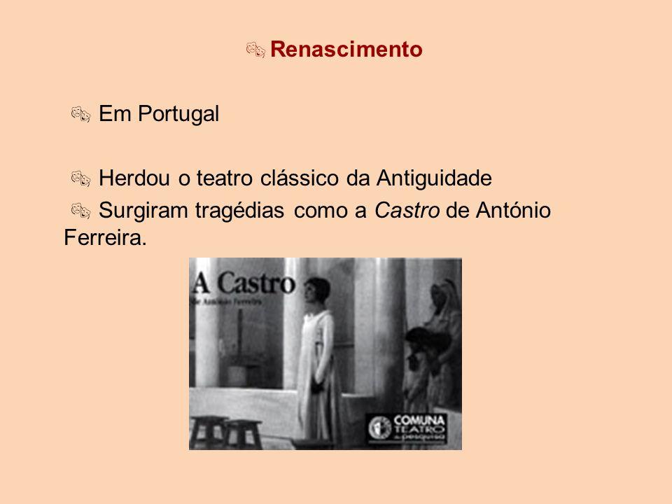 Renascimento Em Portugal Herdou o teatro clássico da Antiguidade Surgiram tragédias como a Castro de António Ferreira.