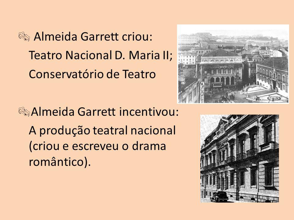 Almeida Garrett criou: Teatro Nacional D. Maria II; Conservatório de Teatro Almeida Garrett incentivou: A produção teatral nacional (criou e escreveu