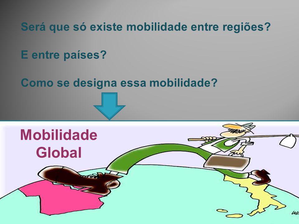 Será que só existe mobilidade entre regiões? E entre países? Como se designa essa mobilidade? Mobilidade Global