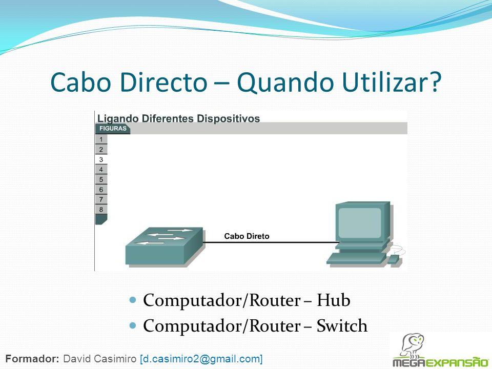 Cabo Directo – Quando Utilizar? Computador/Router – Hub Computador/Router – Switch Formador: David Casimiro [d.casimiro2@gmail.com]