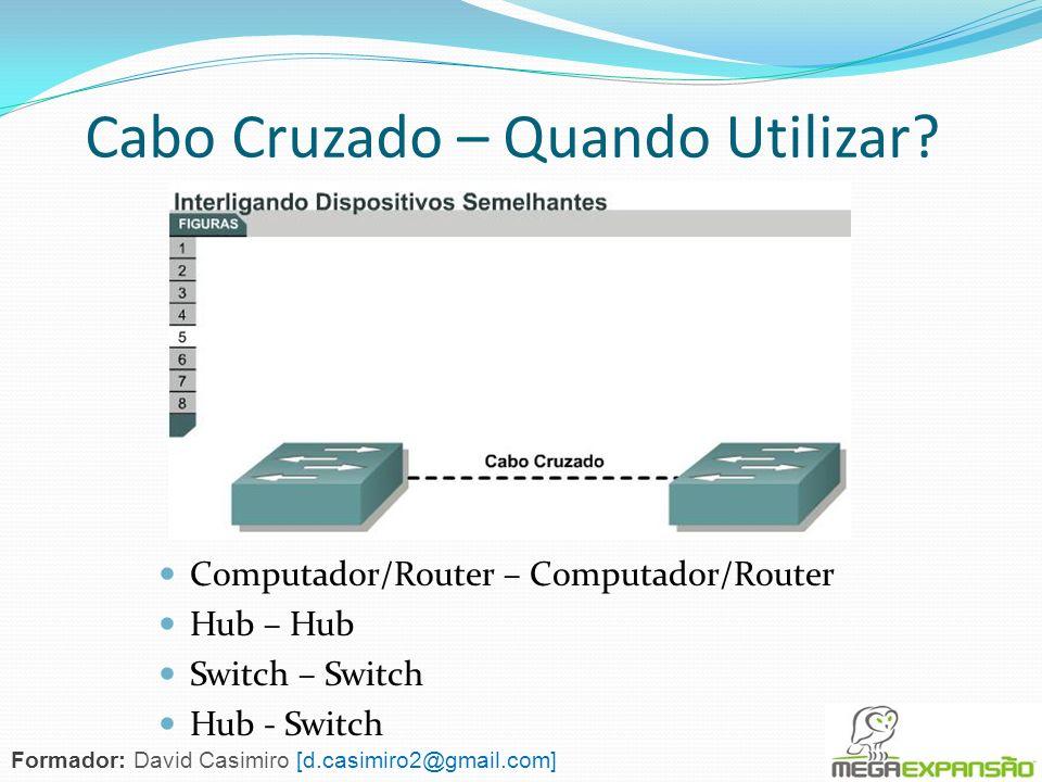 Computador/Router – Computador/Router Hub – Hub Switch – Switch Hub - Switch Cabo Cruzado – Quando Utilizar? Formador: David Casimiro [d.casimiro2@gma