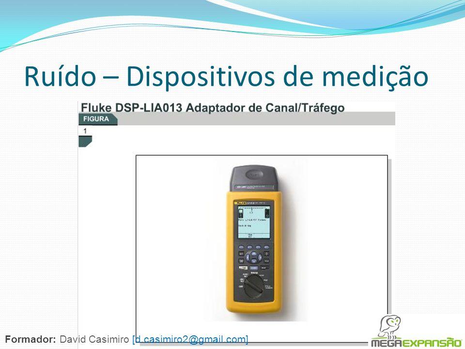 Ruído – Dispositivos de medição Formador: David Casimiro [d.casimiro2@gmail.com]