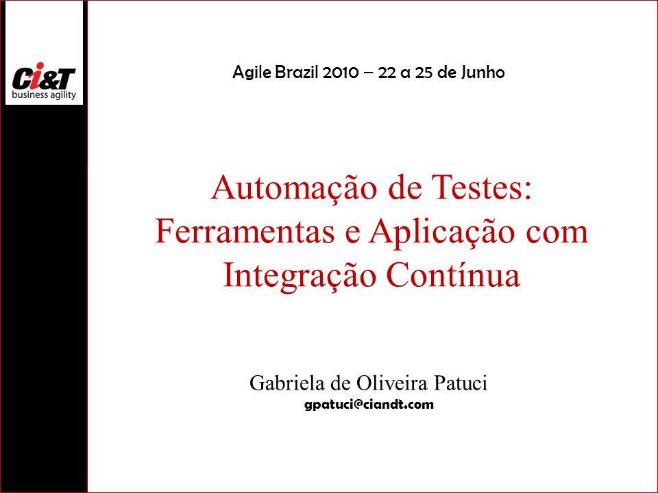 Automação de Testes: Ferramentas e Aplicação com Integração Contínua Gabriela de Oliveira Patuci gpatuci@ciandt.com Agile Brazil 2010 – 22 a 25 de Jun