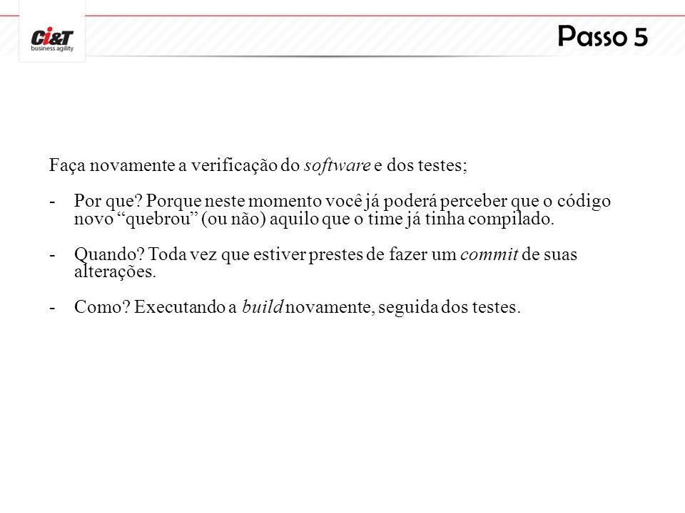Passo 5 Faça novamente a verificação do software e dos testes; -Por que? Porque neste momento você já poderá perceber que o código novo quebrou (ou nã
