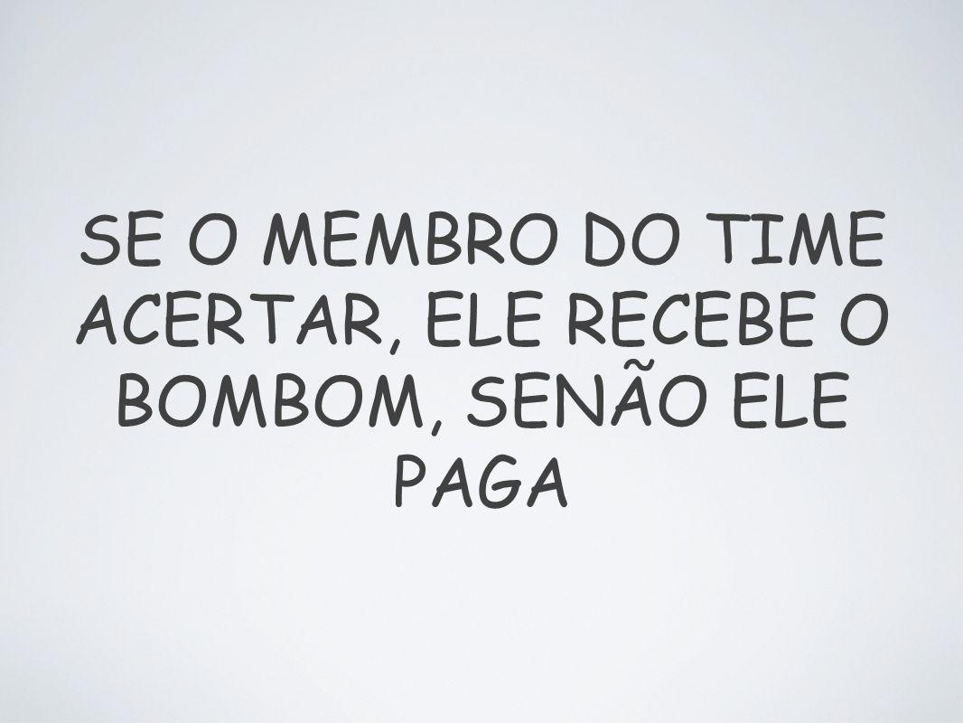 SE O MEMBRO DO TIME ACERTAR, ELE RECEBE O BOMBOM, SENÃO ELE PAGA