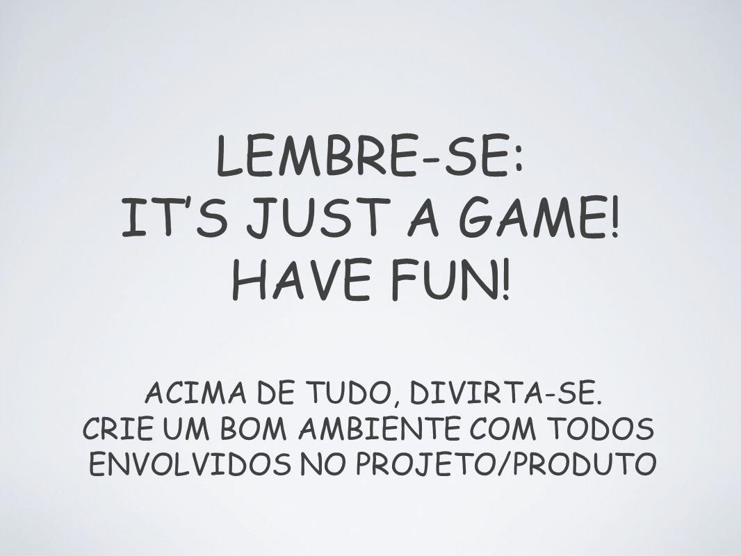 LEMBRE-SE: ITS JUST A GAME! HAVE FUN! ACIMA DE TUDO, DIVIRTA-SE. CRIE UM BOM AMBIENTE COM TODOS ENVOLVIDOS NO PROJETO/PRODUTO