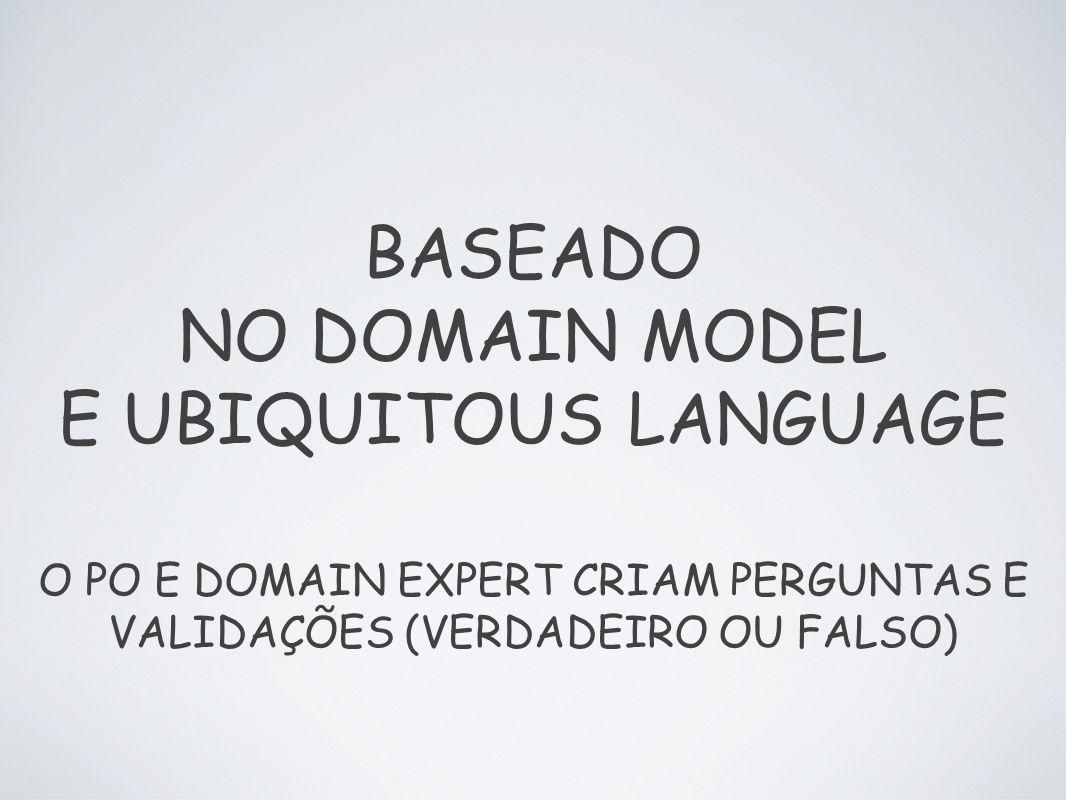 BASEADO NO DOMAIN MODEL E UBIQUITOUS LANGUAGE O PO E DOMAIN EXPERT CRIAM PERGUNTAS E VALIDAÇÕES (VERDADEIRO OU FALSO)