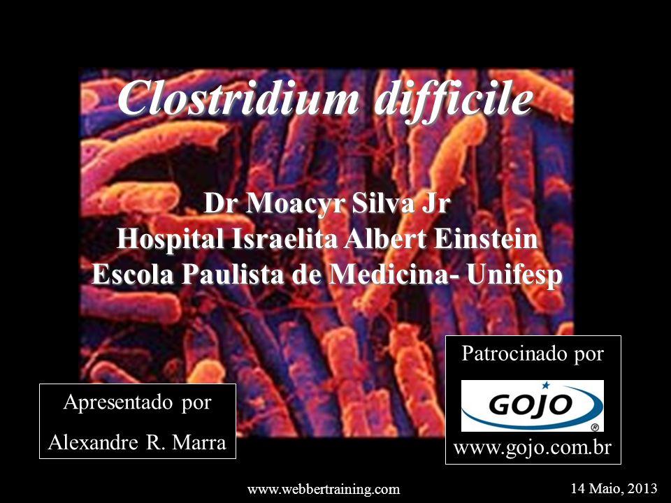 Clostridium difficile Dr Moacyr Silva Jr Hospital Israelita Albert Einstein Escola Paulista de Medicina- Unifesp www.webbertraining.com 14 Maio, 2013