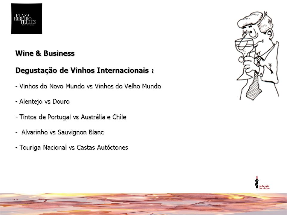 Wine & Business Degustação de Vinhos Internacionais : - Vinhos do Novo Mundo vs Vinhos do Velho Mundo - Alentejo vs Douro - Tintos de Portugal vs Austrália e Chile - Alvarinho vs Sauvignon Blanc - Touriga Nacional vs Castas Autóctones