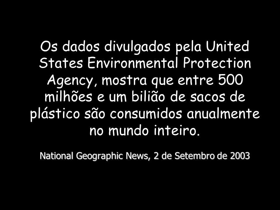 National Geographic News, 2 de Setembro de 2003 Os dados divulgados pela United States Environmental Protection Agency, mostra que entre 500 milhões e um bilião de sacos de plástico são consumidos anualmente no mundo inteiro.