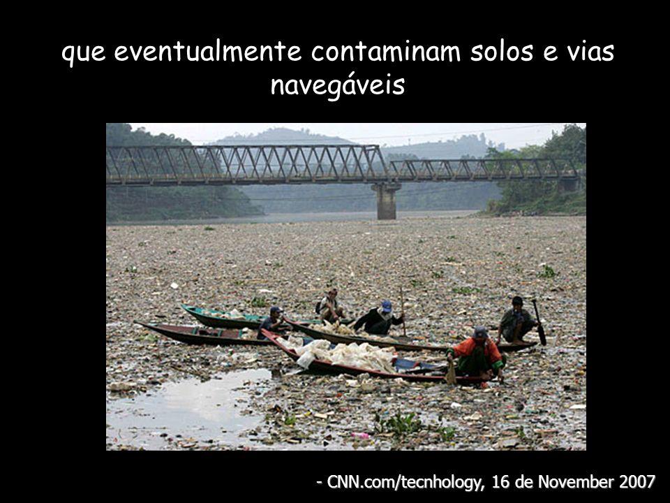 que eventualmente contaminam solos e vias navegáveis - CNN.com/tecnhology, 16 de November 2007
