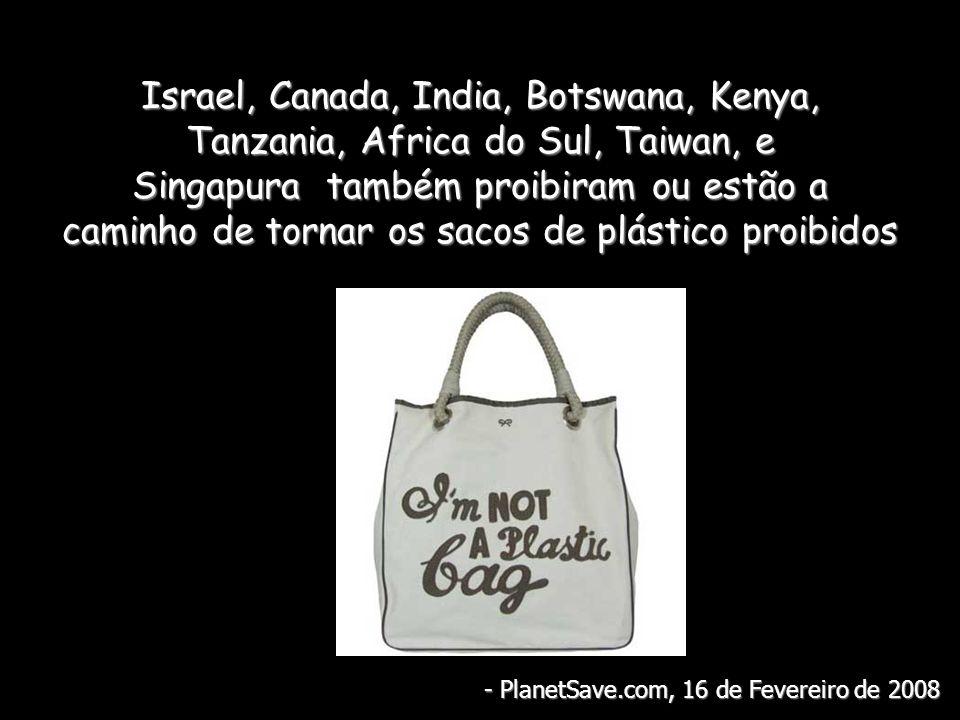 Israel, Canada, India, Botswana, Kenya, Tanzania, Africa do Sul, Taiwan, e Singapura também proibiram ou estão a caminho de tornar os sacos de plástico proibidos - PlanetSave.com, 16 de Fevereiro de 2008