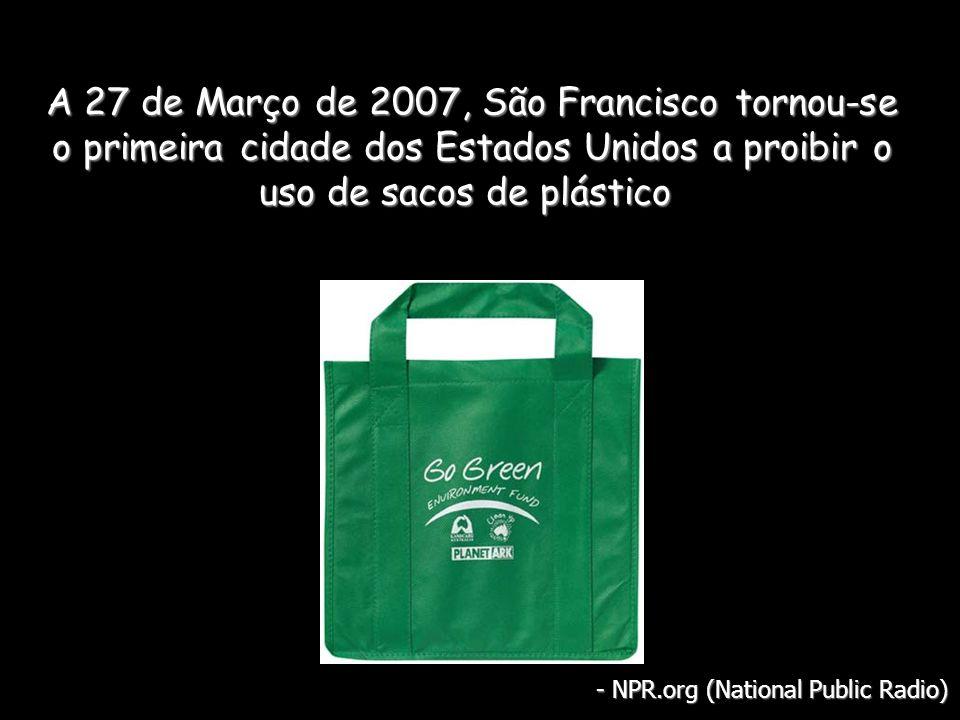 A 27 de Março de 2007, São Francisco tornou-se o primeira cidade dos Estados Unidos a proibir o uso de sacos de plástico A 27 de Março de 2007, São Francisco tornou-se o primeira cidade dos Estados Unidos a proibir o uso de sacos de plástico - NPR.org (National Public Radio)