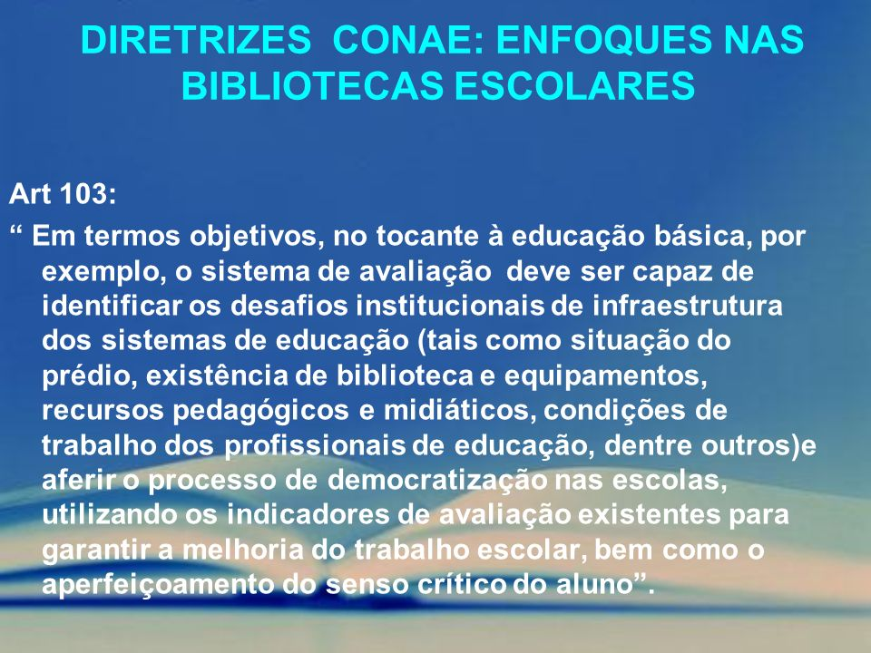 DIRETRIZES CONAE: ENFOQUES NAS BIBLIOTECAS ESCOLARES Art 103: Em termos objetivos, no tocante à educação básica, por exemplo, o sistema de avaliação d