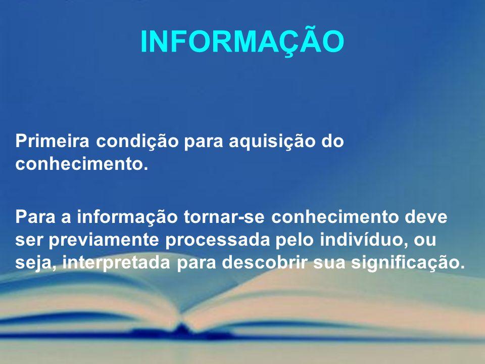 INFORMAÇÃO Primeira condição para aquisição do conhecimento. Para a informação tornar-se conhecimento deve ser previamente processada pelo indivíduo,