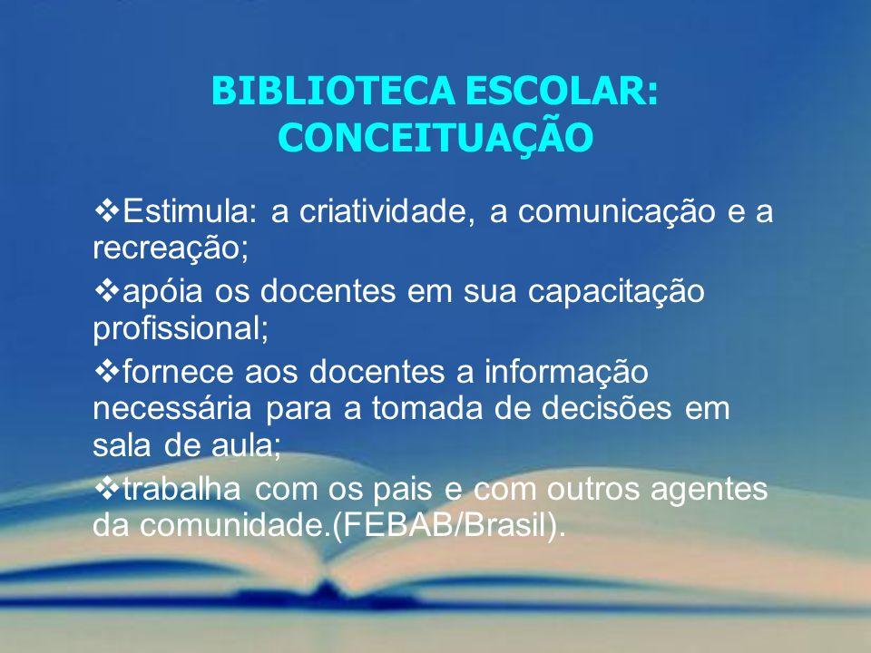BIBLIOTECA ESCOLAR: CONCEITUAÇÃO Estimula: a criatividade, a comunicação e a recreação; apóia os docentes em sua capacitação profissional; fornece aos