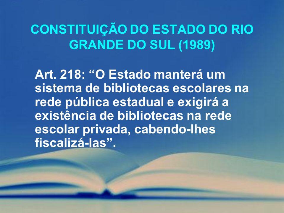 CONSTITUIÇÃO DO ESTADO DO RIO GRANDE DO SUL (1989) Art. 218: O Estado manterá um sistema de bibliotecas escolares na rede pública estadual e exigirá a