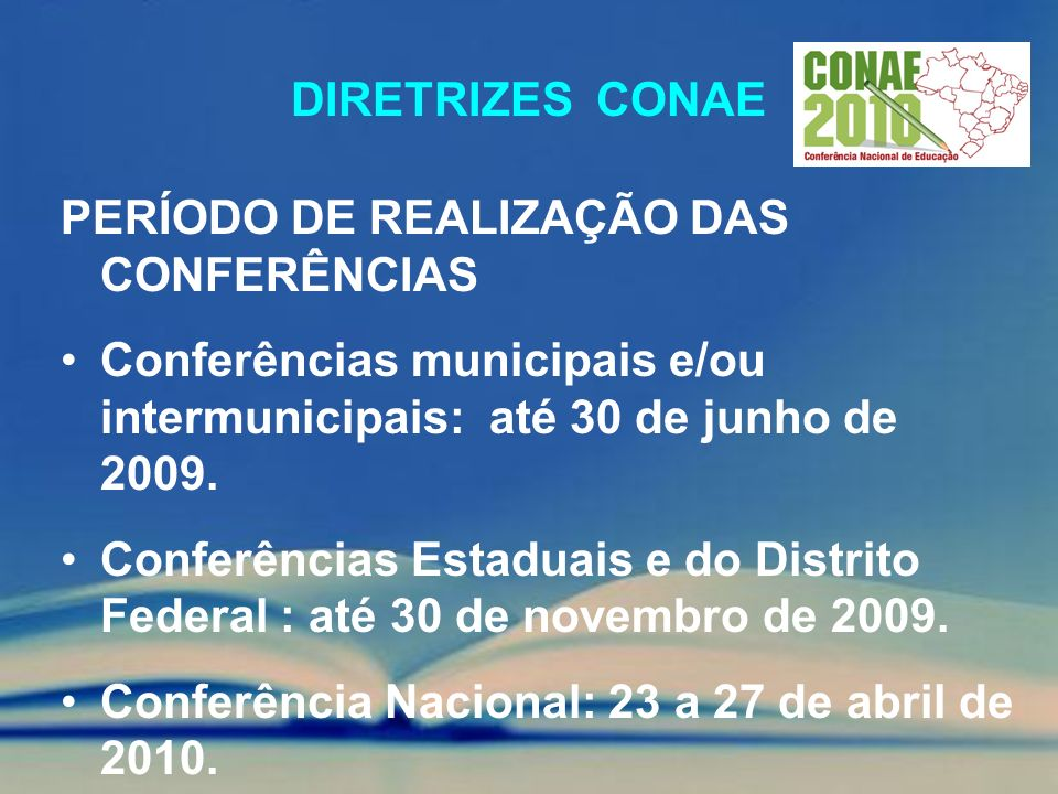 DIRETRIZES CONAE PERÍODO DE REALIZAÇÃO DAS CONFERÊNCIAS Conferências municipais e/ou intermunicipais: até 30 de junho de 2009. Conferências Estaduais