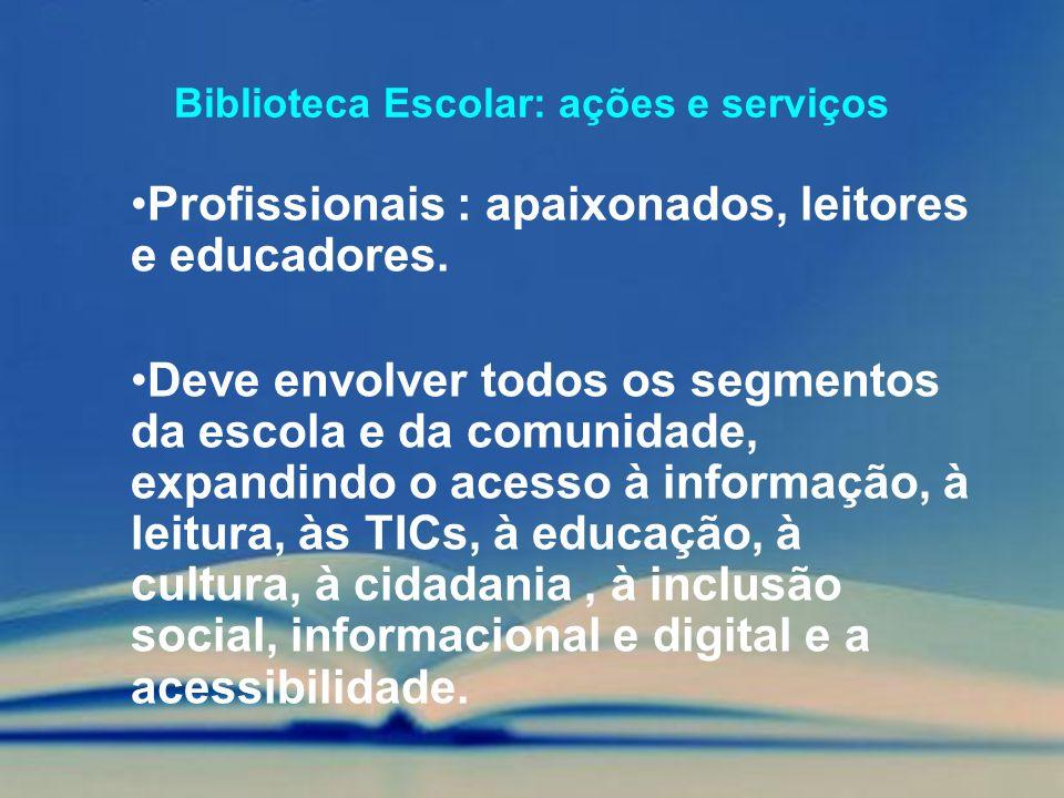 Biblioteca Escolar: ações e serviços Profissionais : apaixonados, leitores e educadores. Deve envolver todos os segmentos da escola e da comunidade, e