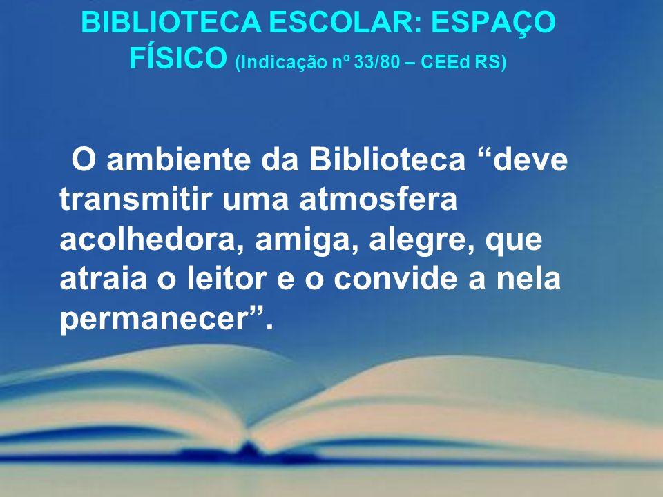 BIBLIOTECA ESCOLAR: ESPAÇO FÍSICO (Indicação nº 33/80 – CEEd RS) O ambiente da Biblioteca deve transmitir uma atmosfera acolhedora, amiga, alegre, que