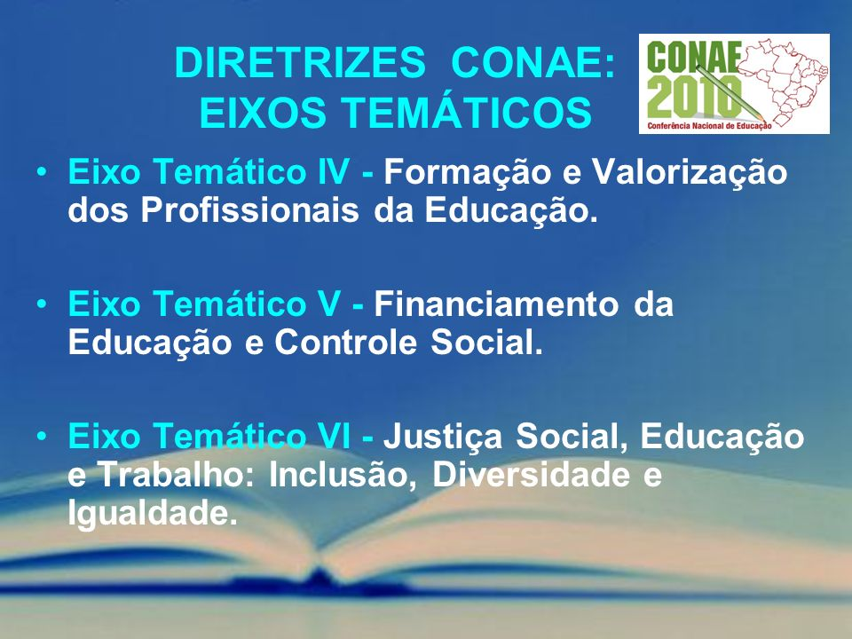DIRETRIZES CONAE: EIXOS TEMÁTICOS Eixo Temático IV - Formação e Valorização dos Profissionais da Educação. Eixo Temático V - Financiamento da Educação