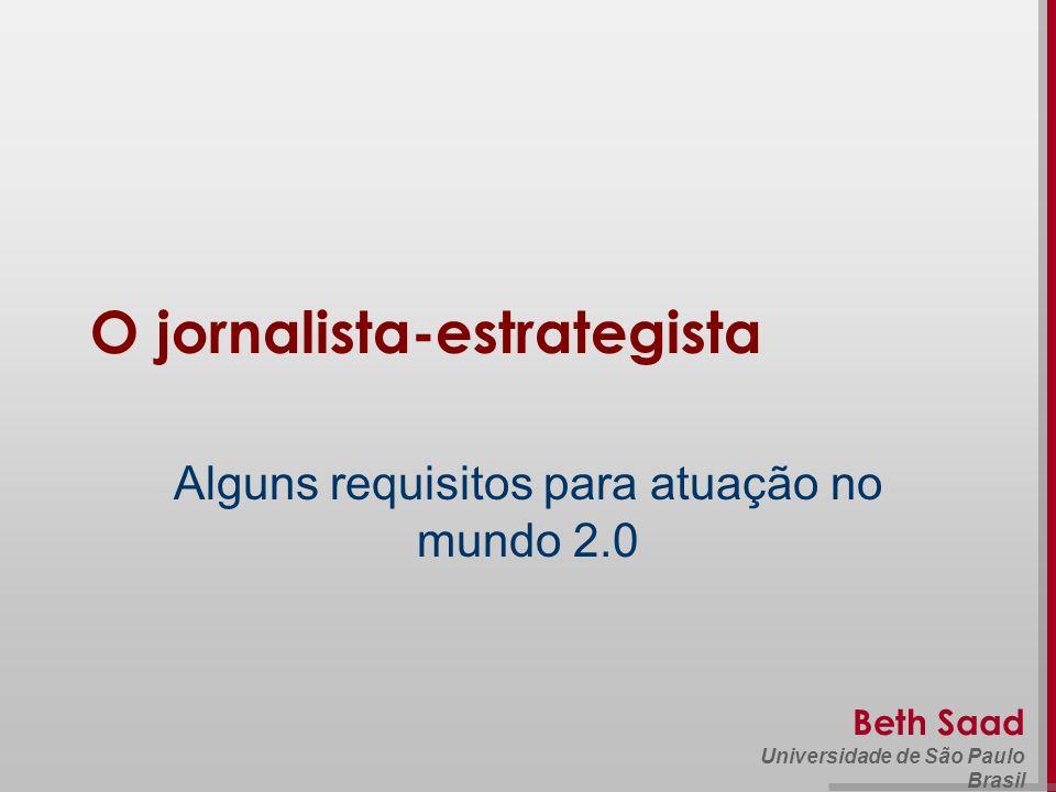 Beth Saad Universidade de São Paulo Brasil O jornalista-estrategista Alguns requisitos para atuação no mundo 2.0