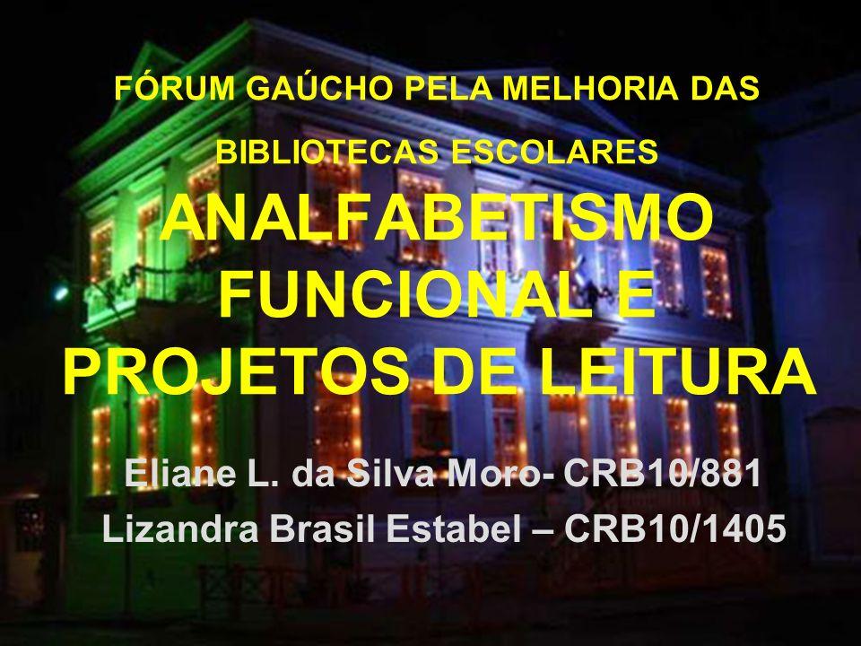 FÓRUM GAÚCHO PELA MELHORIA DAS BIBLIOTECAS ESCOLARES ANALFABETISMO FUNCIONAL E PROJETOS DE LEITURA Eliane L. da Silva Moro- CRB10/881 Lizandra Brasil
