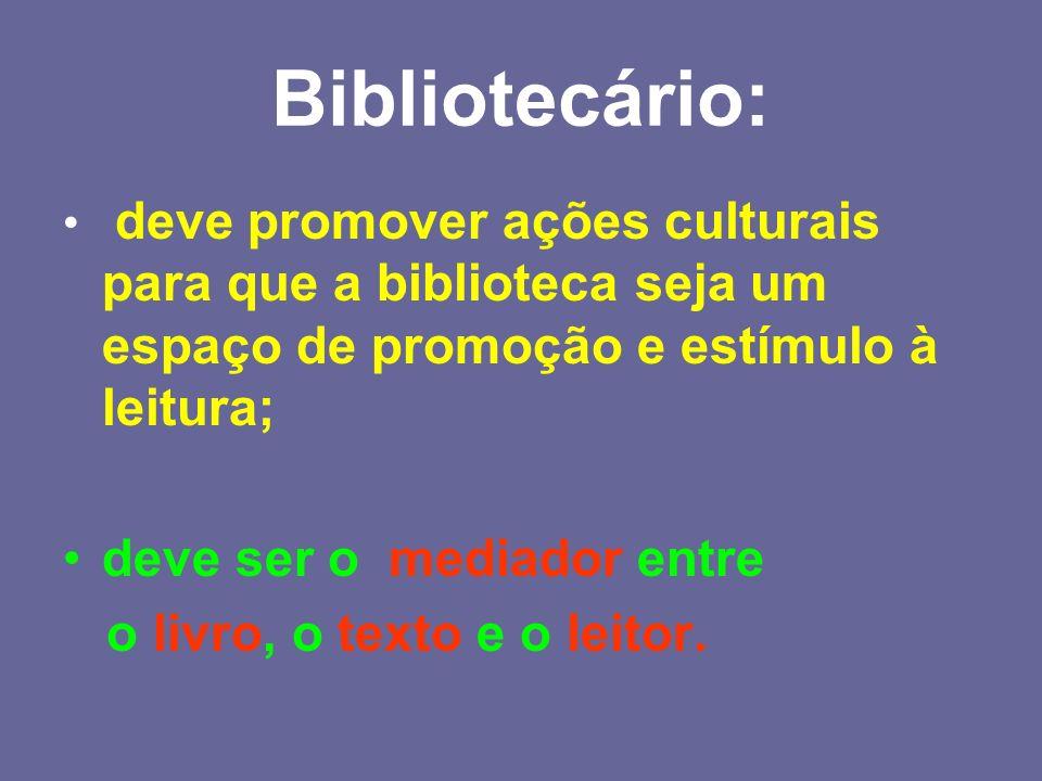 Bibliotecário: deve promover ações culturais para que a biblioteca seja um espaço de promoção e estímulo à leitura; deve ser o mediador entre o livro,