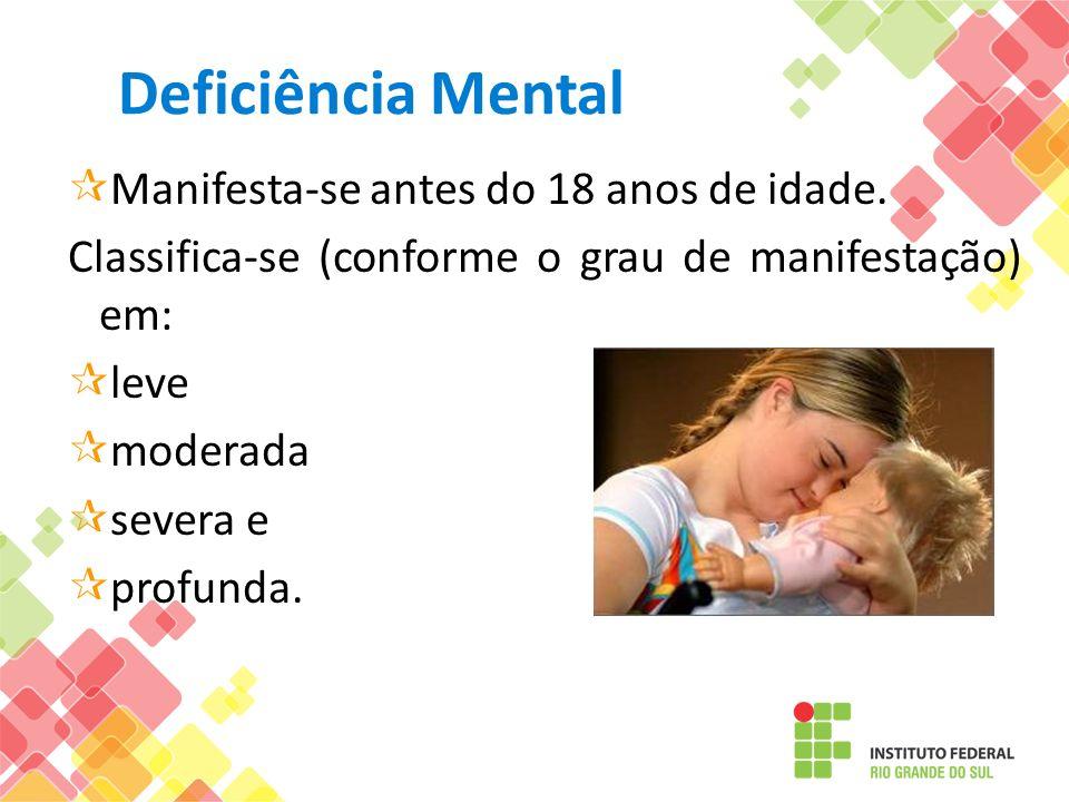 Deficiência Mental Manifesta-se antes do 18 anos de idade. Classifica-se (conforme o grau de manifestação) em: leve moderada severa e profunda.