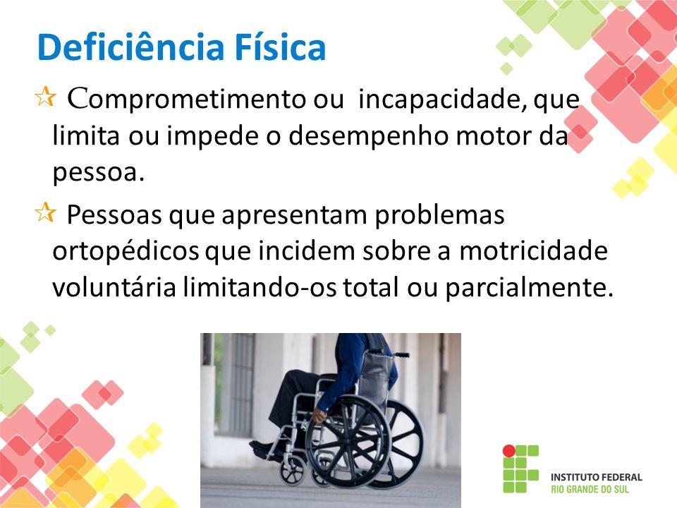 Deficiência Física C omprometimento ou incapacidade, que limita ou impede o desempenho motor da pessoa. Pessoas que apresentam problemas ortopédicos q