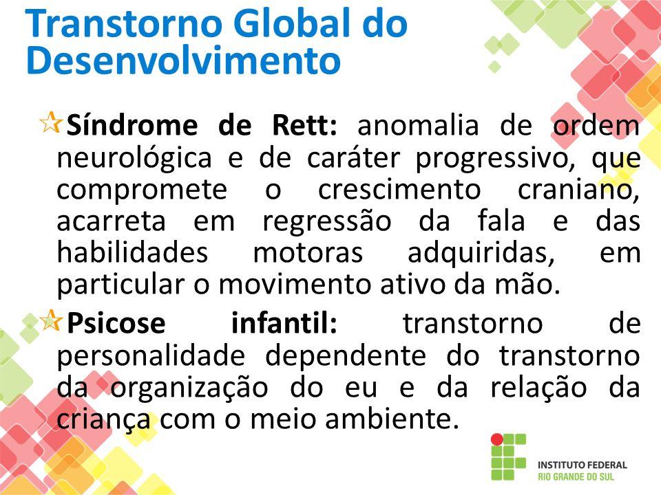 Transtorno Global do Desenvolvimento Síndrome de Rett: anomalia de ordem neurológica e de caráter progressivo, que compromete o crescimento craniano,