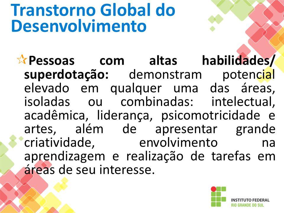 Transtorno Global do Desenvolvimento Pessoas com altas habilidades/ superdotação: demonstram potencial elevado em qualquer uma das áreas, isoladas ou