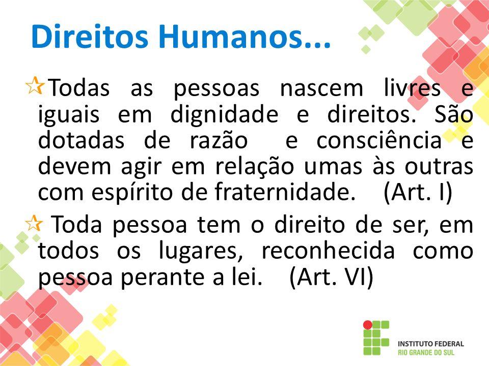 Direitos Humanos... Todas as pessoas nascem livres e iguais em dignidade e direitos. São dotadas de razão e consciência e devem agir em relação umas à