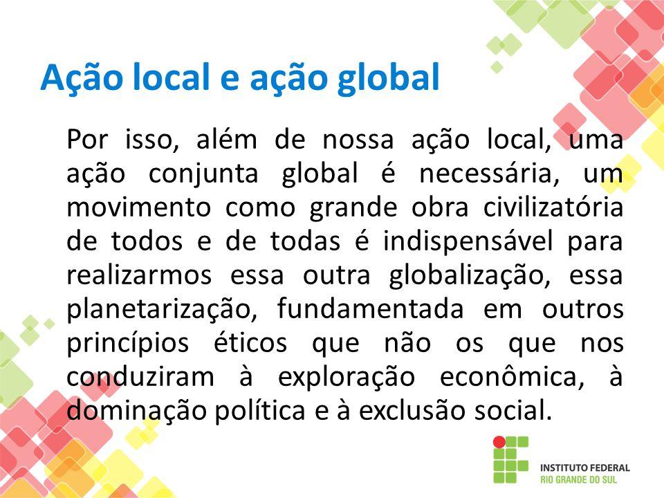Ação local e ação global Por isso, além de nossa ação local, uma ação conjunta global é necessária, um movimento como grande obra civilizatória de tod