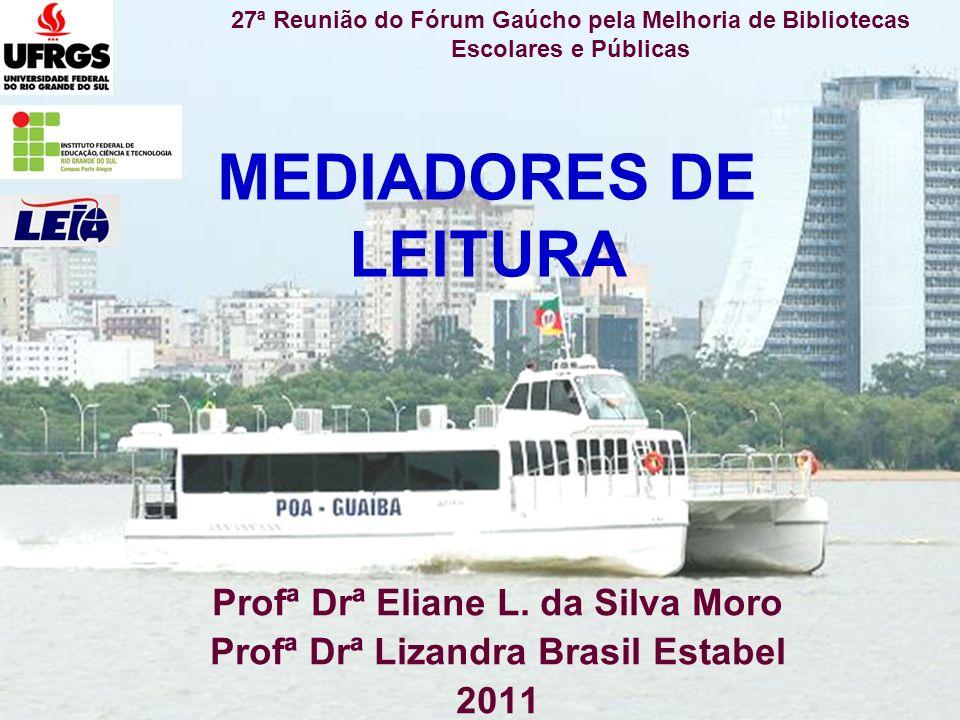 MEDIADORES DE LEITURA Profª Drª Eliane L. da Silva Moro Profª Drª Lizandra Brasil Estabel 2011 27ª Reunião do Fórum Gaúcho pela Melhoria de Biblioteca