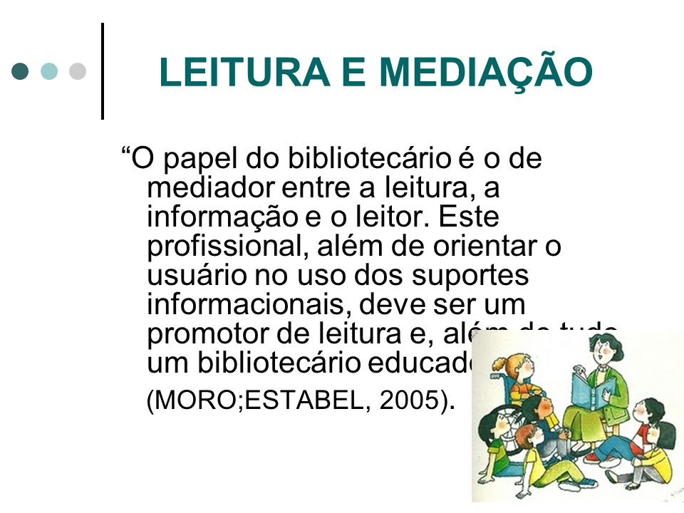 O papel do bibliotecário é o de mediador entre a leitura, a informação e o leitor. Este profissional, além de orientar o usuário no uso dos suportes i