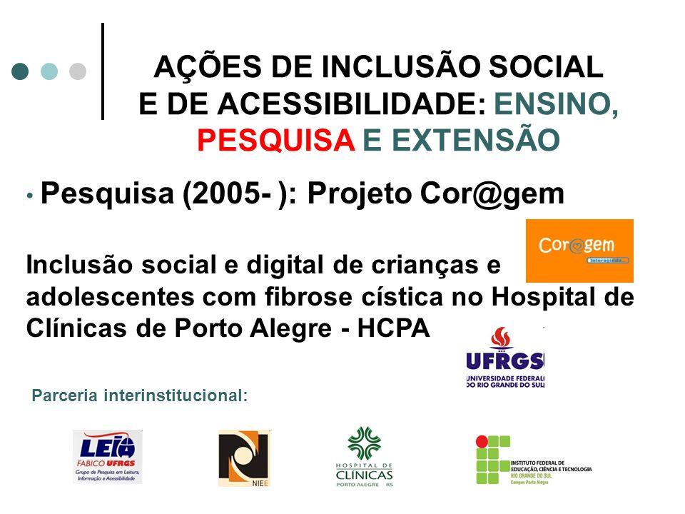 AÇÕES DE INCLUSÃO SOCIAL E DE ACESSIBILIDADE: ENSINO, PESQUISA E EXTENSÃO Pesquisa (2005- ): Projeto Cor@gem Inclusão social e digital de crianças e a