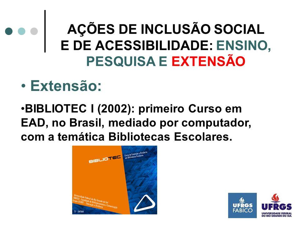 AÇÕES DE INCLUSÃO SOCIAL E DE ACESSIBILIDADE: ENSINO, PESQUISA E EXTENSÃO Extensão: BIBLIOTEC I (2002): primeiro Curso em EAD, no Brasil, mediado por