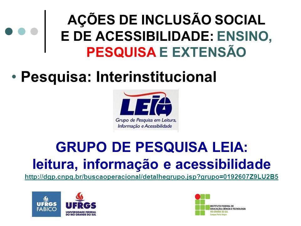 AÇÕES DE INCLUSÃO SOCIAL E DE ACESSIBILIDADE: ENSINO, PESQUISA E EXTENSÃO Pesquisa: Interinstitucional GRUPO DE PESQUISA LEIA: leitura, informação e a