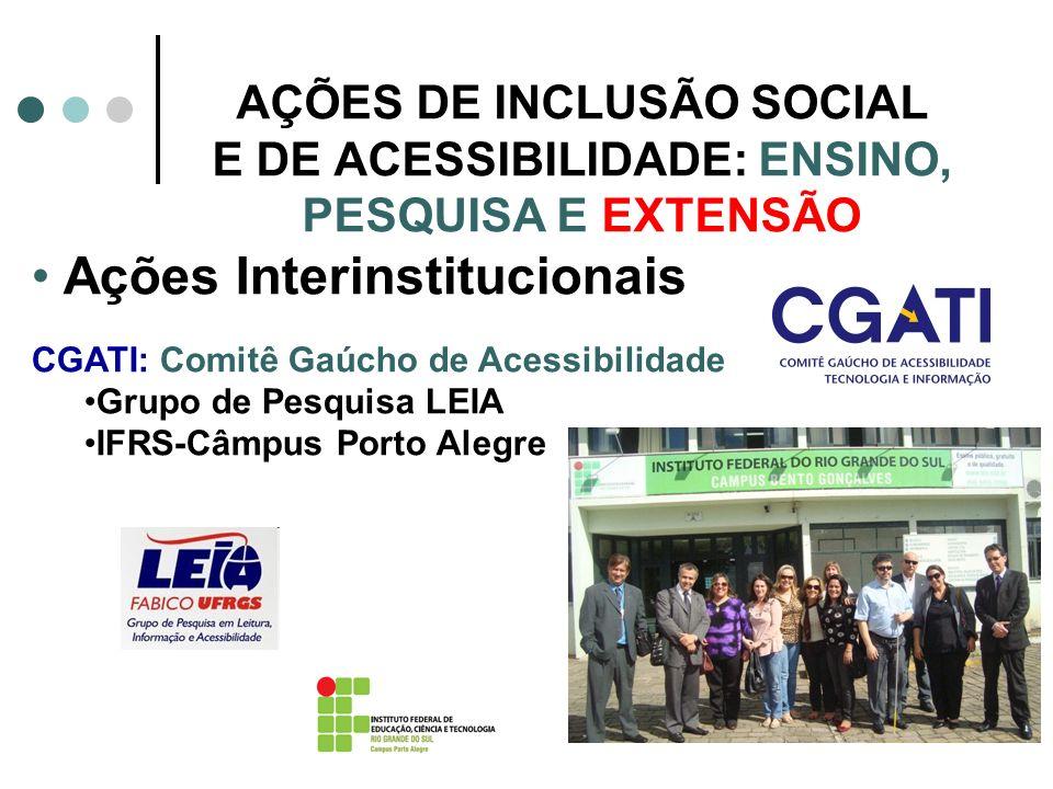 AÇÕES DE INCLUSÃO SOCIAL E DE ACESSIBILIDADE: ENSINO, PESQUISA E EXTENSÃO Ações Interinstitucionais CGATI: Comitê Gaúcho de Acessibilidade Grupo de Pe