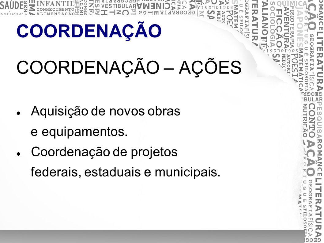 COORDENAÇÃO COORDENAÇÃO – AÇÕES Aquisição de novos obras e equipamentos. Coordenação de projetos federais, estaduais e municipais.