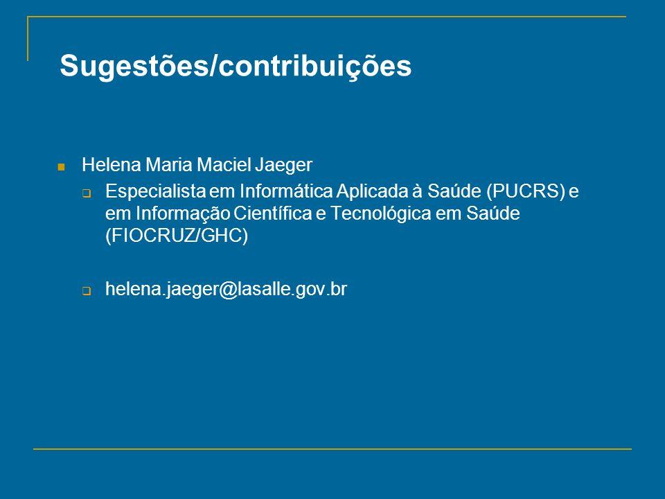 Sugestões/contribuições Helena Maria Maciel Jaeger Especialista em Informática Aplicada à Saúde (PUCRS) e em Informação Científica e Tecnológica em Sa
