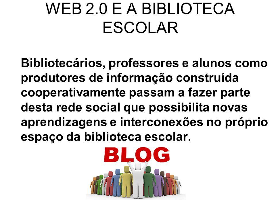 WEB 2.0 E A BIBLIOTECA ESCOLAR Bibliotecários, professores e alunos como produtores de informação construída cooperativamente passam a fazer parte des