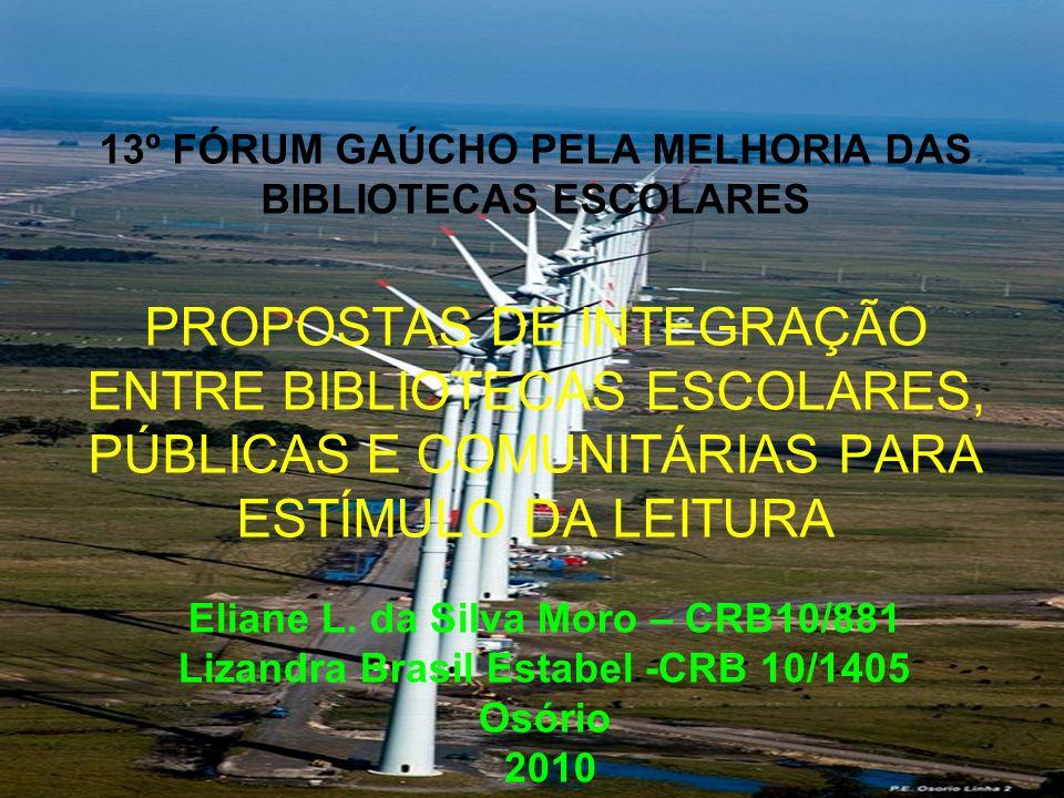 13º FÓRUM GAÚCHO PELA MELHORIA DAS BIBLIOTECAS ESCOLARES PROPOSTAS DE INTEGRAÇÃO ENTRE BIBLIOTECAS ESCOLARES, PÚBLICAS E COMUNITÁRIAS PARA ESTÍMULO DA